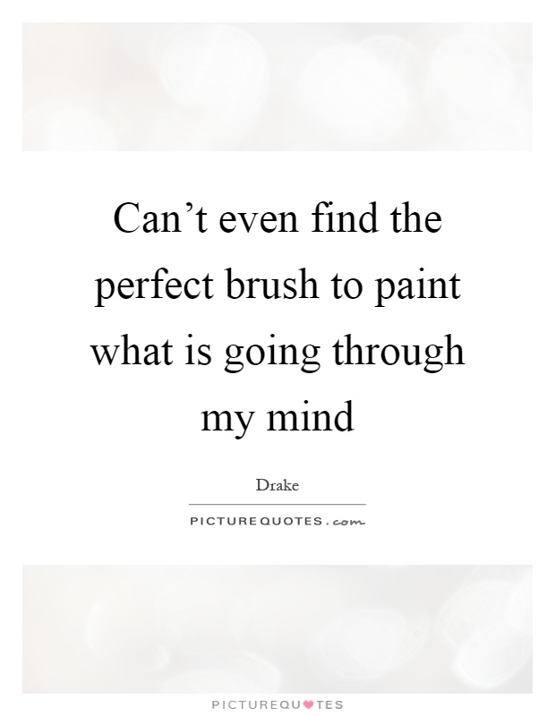 Can't even find the perfect brush to paint what is going through my mind Picture Quote #1