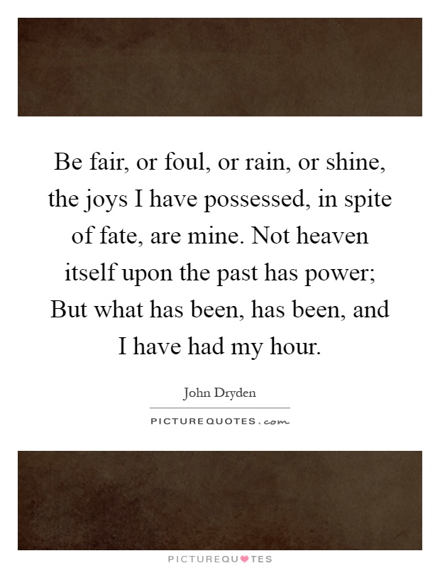 Be fair, or foul, or rain, or shine, the joys I have possessed, in spite of fate, are mine. Not heaven itself upon the past has power; But what has been, has been, and I have had my hour Picture Quote #1