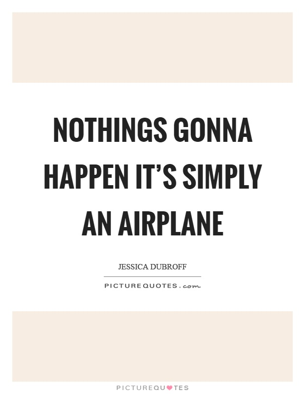 Nothings gonna happen it's simply an airplane Picture Quote #1