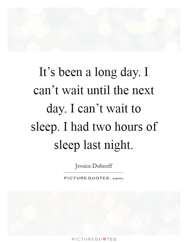 It's been a long day. I can't wait until the next day. I can't wait to sleep. I had two hours of sleep last night Picture Quote #1