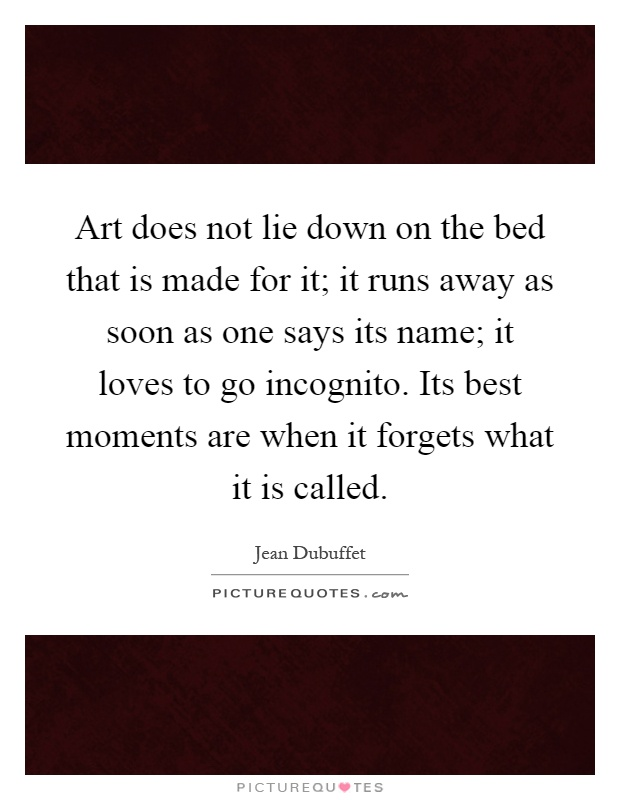 Art does not lie down on the bed that is made for it; it runs away as soon as one says its name; it loves to go incognito. Its best moments are when it forgets what it is called Picture Quote #1