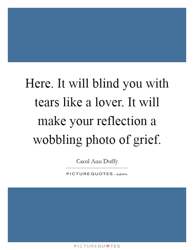 Here. It will blind you with tears like a lover. It will make your reflection a wobbling photo of grief Picture Quote #1