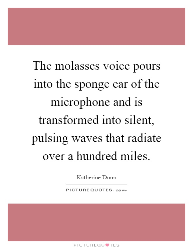 The molasses voice pours into the sponge ear of the microphone and is transformed into silent, pulsing waves that radiate over a hundred miles Picture Quote #1