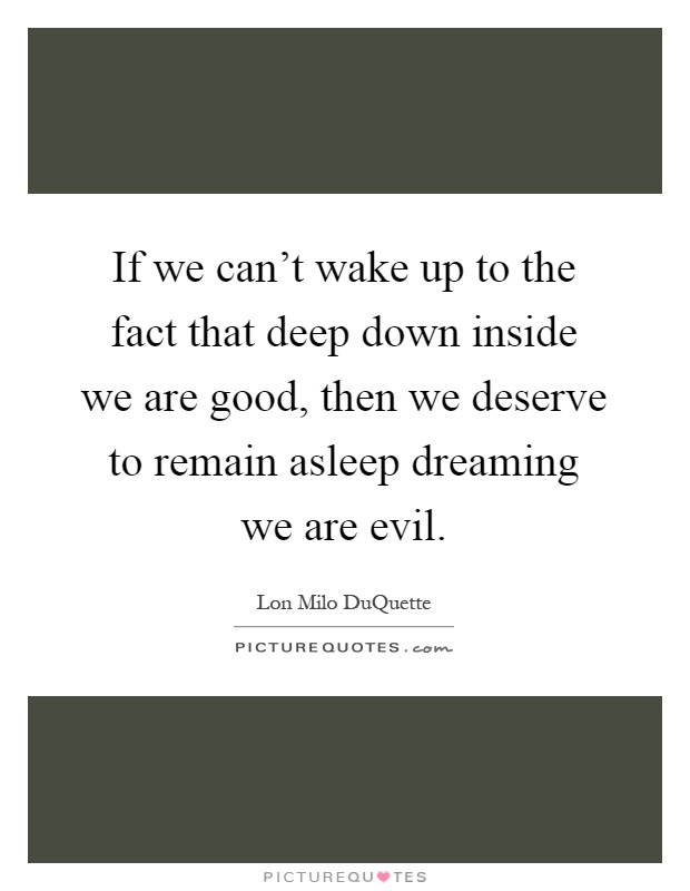 If we can't wake up to the fact that deep down inside we are good, then we deserve to remain asleep dreaming we are evil Picture Quote #1