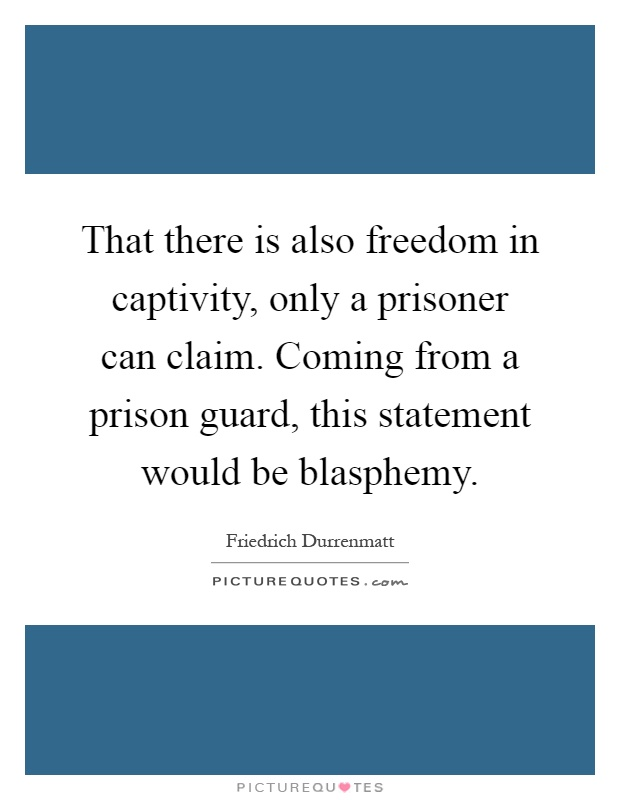 That there is also freedom in captivity, only a prisoner can claim. Coming from a prison guard, this statement would be blasphemy Picture Quote #1