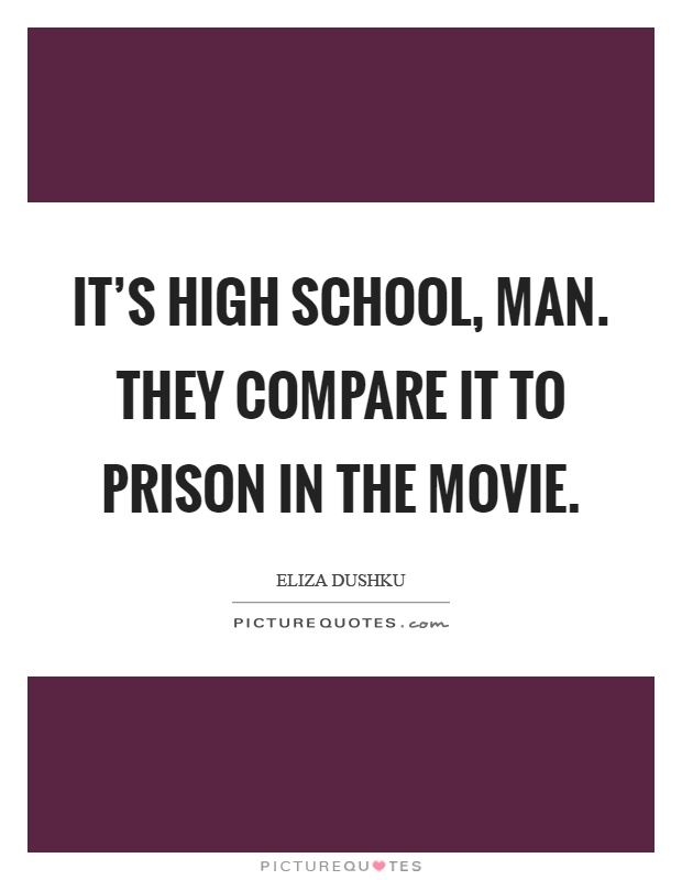 It's high school, man. They compare it to prison in the movie Picture Quote #1