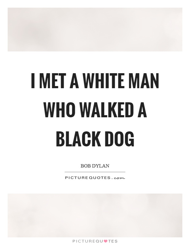 I met a white man who walked a black dog Picture Quote #1