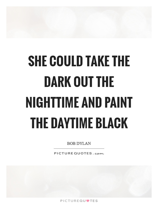She could take the dark out the nighttime and paint the daytime black Picture Quote #1