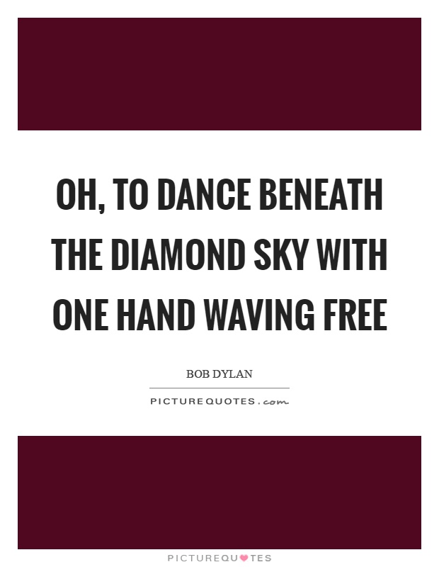 Oh, to dance beneath the diamond sky with one hand waving free Picture Quote #1