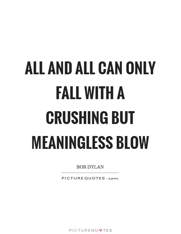 All and all can only fall with a crushing but meaningless blow Picture Quote #1