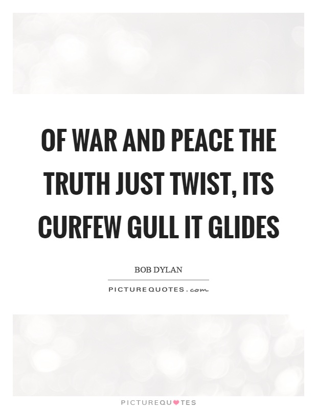 Of war and peace the truth just twist, its curfew gull it glides Picture Quote #1