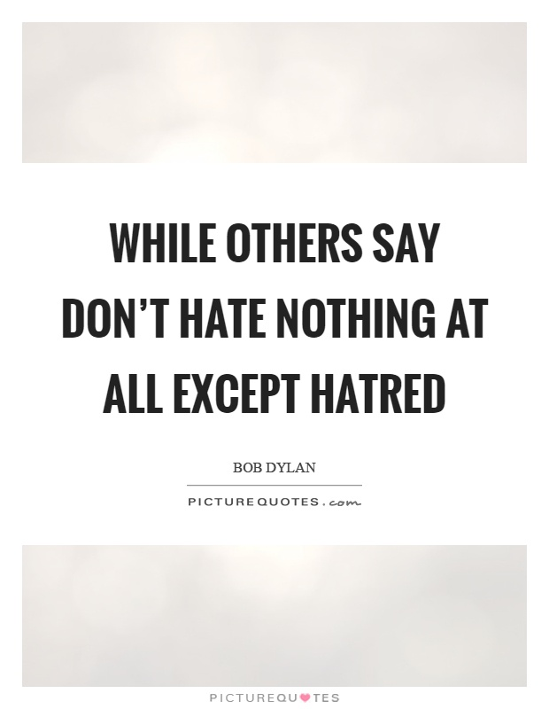 While others say don't hate nothing at all except hatred Picture Quote #1