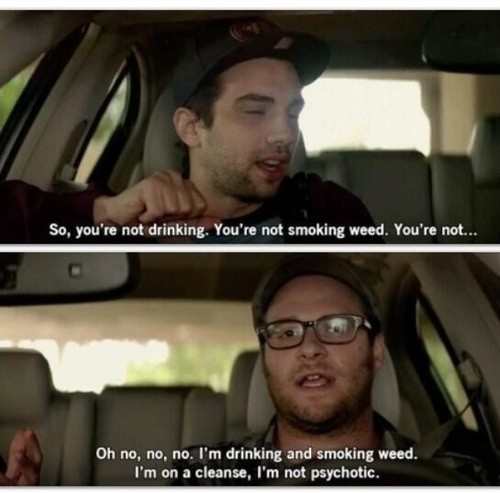 So, you're not drinking. You're not smoking weed. You're not.. Oh no, no, no. I'm drinking and smoking weed. I'm on a cleanse, I'm not psychotic Picture Quote #1