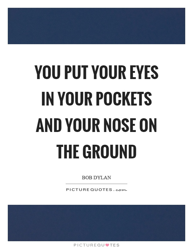 You put your eyes in your pockets and your nose on the ground Picture Quote #1