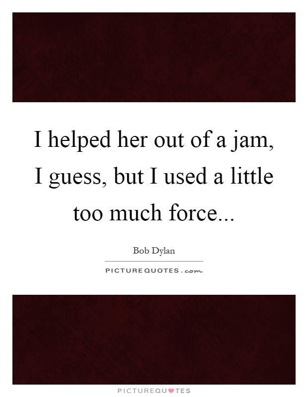 I Helped Her Out Of A Jam, I Guess, But I Used A Little