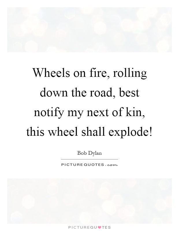 Wheels on fire, rolling down the road, best notify my next of kin, this wheel shall explode! Picture Quote #1