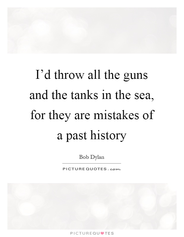 I'd throw all the guns and the tanks in the sea, for they are mistakes of a past history Picture Quote #1