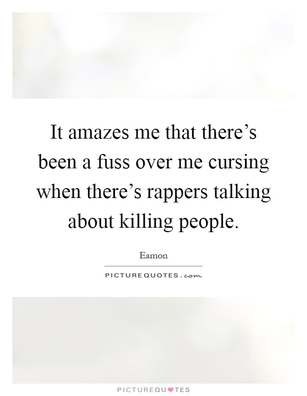 It amazes me that there's been a fuss over me cursing when there's rappers talking about killing people Picture Quote #1