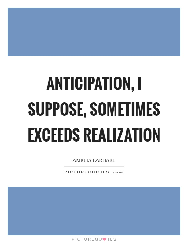 Anticipation, I suppose, sometimes exceeds realization Picture Quote #1