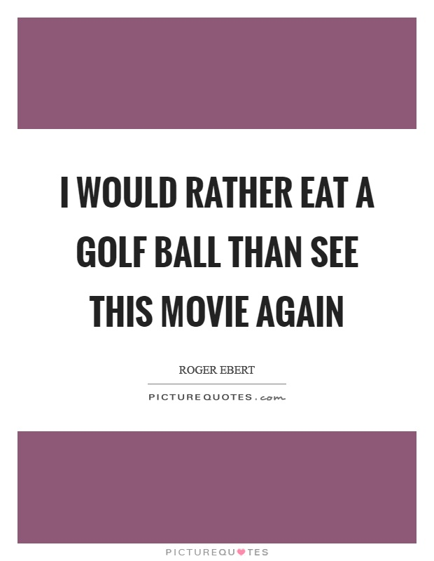 I would rather eat a golf ball than see this movie again Picture Quote #1