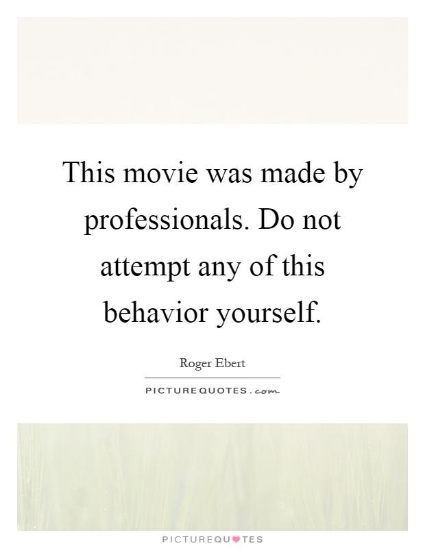 This movie was made by professionals. Do not attempt any of this behavior yourself Picture Quote #1