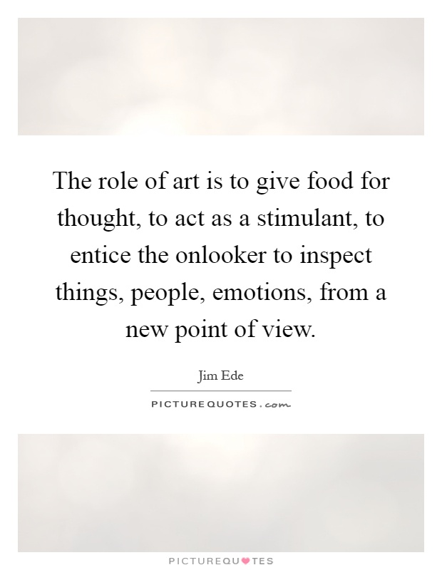The role of art is to give food for thought, to act as a stimulant, to entice the onlooker to inspect things, people, emotions, from a new point of view Picture Quote #1