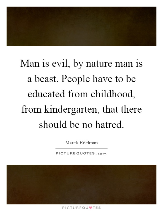 Man is evil, by nature man is a beast. People have to be educated from childhood, from kindergarten, that there should be no hatred Picture Quote #1