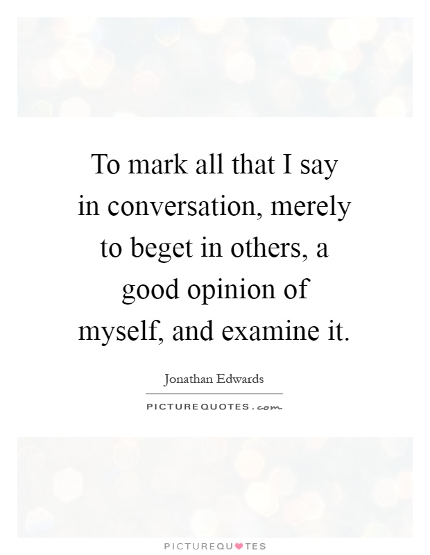 To mark all that I say in conversation, merely to beget in others, a good opinion of myself, and examine it Picture Quote #1