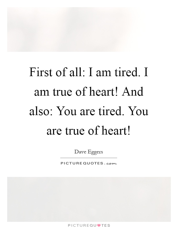 First of all: I am tired. I am true of heart! And also: You are tired. You are true of heart! Picture Quote #1