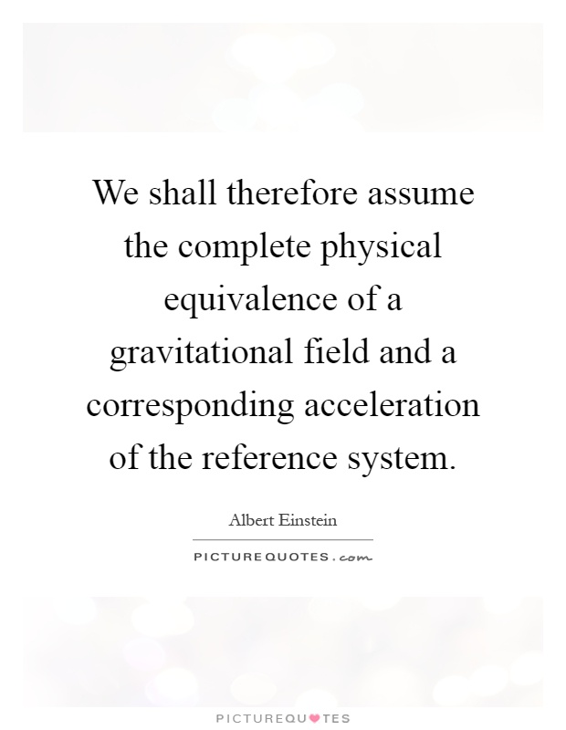 We shall therefore assume the complete physical equivalence of a gravitational field and a corresponding acceleration of the reference system Picture Quote #1