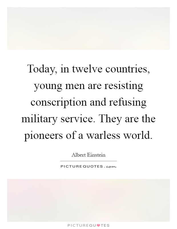 Today, in twelve countries, young men are resisting conscription and refusing military service. They are the pioneers of a warless world Picture Quote #1