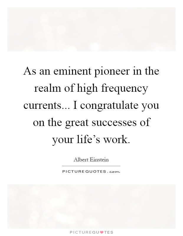 As an eminent pioneer in the realm of high frequency currents... I congratulate you on the great successes of your life's work Picture Quote #1
