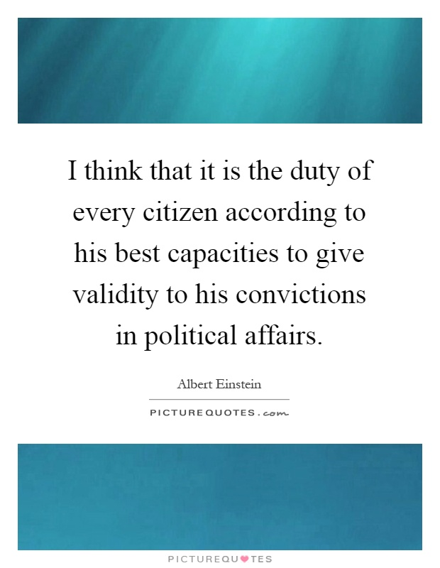I think that it is the duty of every citizen according to his best capacities to give validity to his convictions in political affairs Picture Quote #1