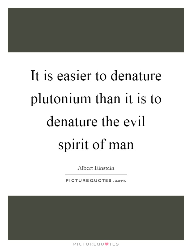 It is easier to denature plutonium than it is to denature the evil spirit of man Picture Quote #1