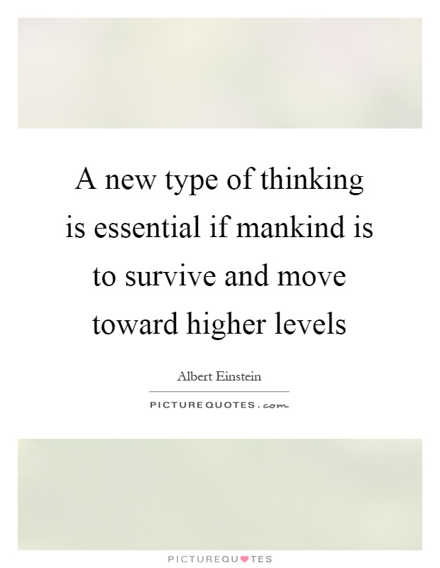 A new type of thinking is essential if mankind is to survive and move toward higher levels Picture Quote #1