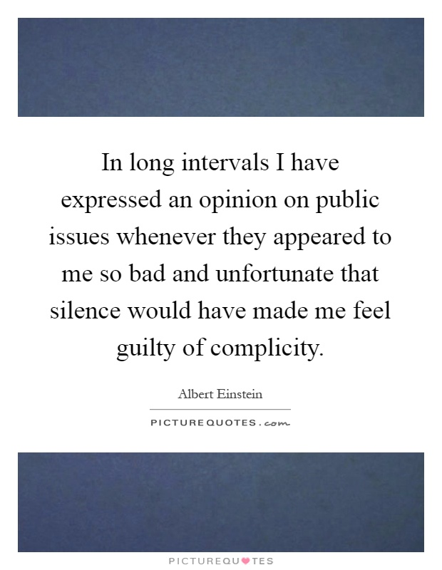 In long intervals I have expressed an opinion on public issues whenever they appeared to me so bad and unfortunate that silence would have made me feel guilty of complicity Picture Quote #1