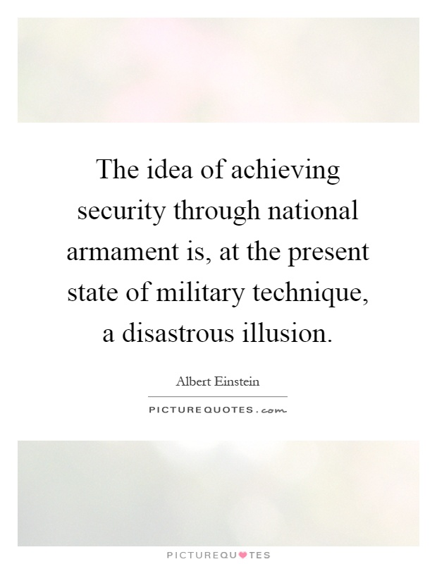 The idea of achieving security through national armament is, at the present state of military technique, a disastrous illusion Picture Quote #1