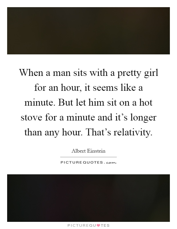 When a man sits with a pretty girl for an hour, it seems like a minute. But let him sit on a hot stove for a minute and it's longer than any hour. That's relativity Picture Quote #1