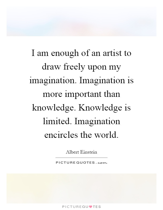 I am enough of an artist to draw freely upon my imagination. Imagination is more important than knowledge. Knowledge is limited. Imagination encircles the world Picture Quote #1