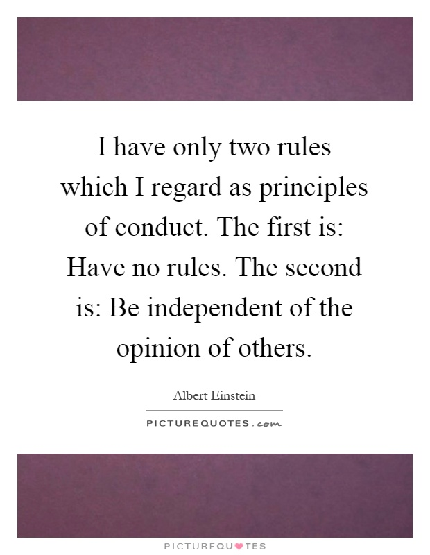 I have only two rules which I regard as principles of conduct. The first is: Have no rules. The second is: Be independent of the opinion of others Picture Quote #1