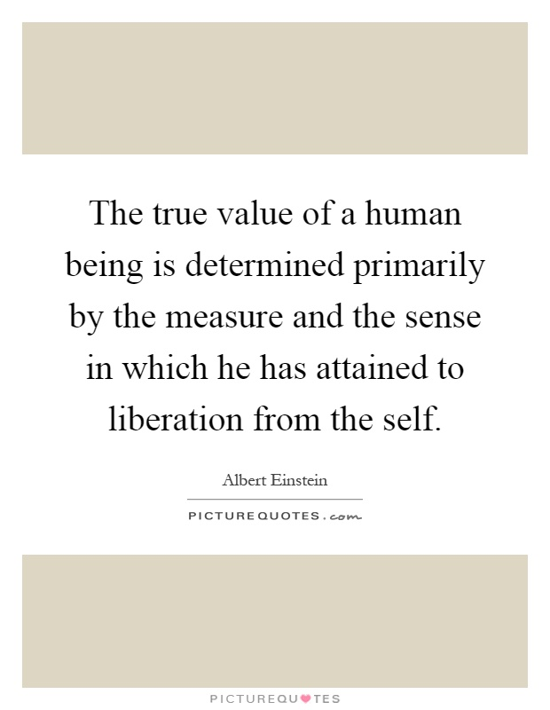 The true value of a human being is determined primarily by the measure and the sense in which he has attained to liberation from the self Picture Quote #1