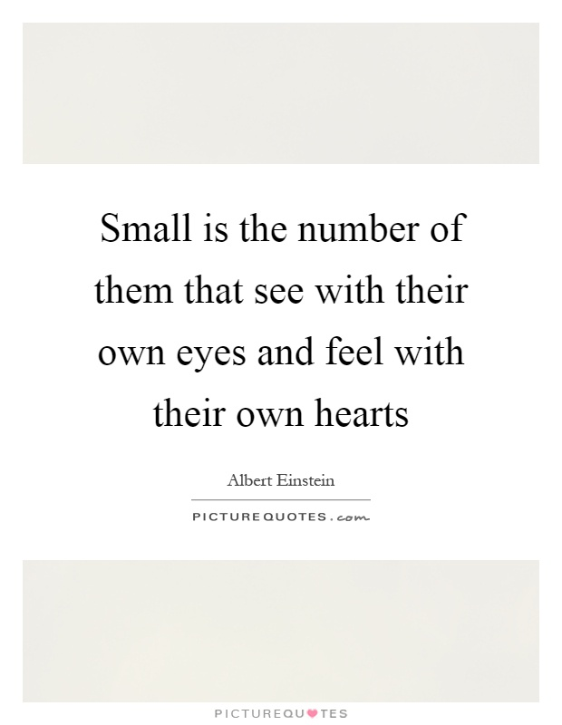 Small is the number of them that see with their own eyes and feel with their own hearts Picture Quote #1