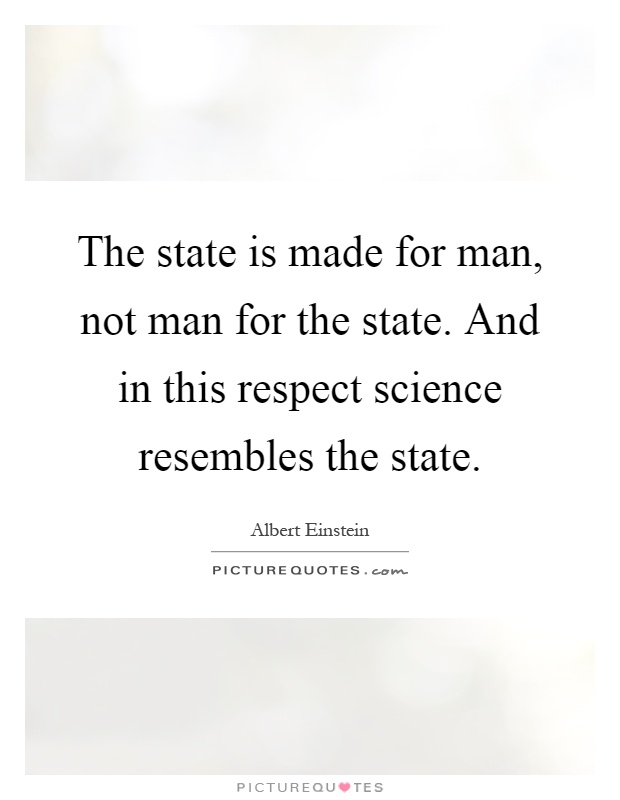 The state is made for man, not man for the state. And in this respect science resembles the state Picture Quote #1