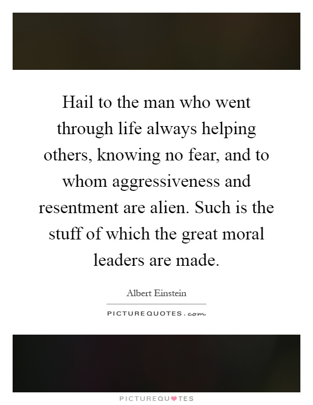 Hail to the man who went through life always helping others, knowing no fear, and to whom aggressiveness and resentment are alien. Such is the stuff of which the great moral leaders are made Picture Quote #1