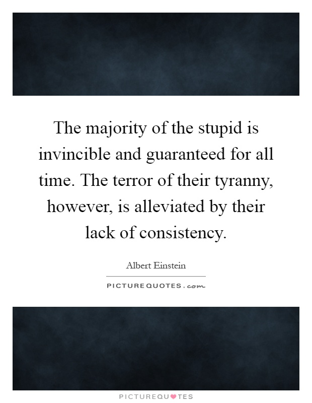 The majority of the stupid is invincible and guaranteed for all time. The terror of their tyranny, however, is alleviated by their lack of consistency Picture Quote #1