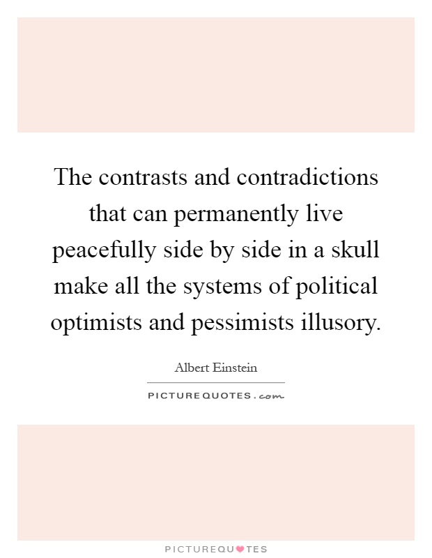 The contrasts and contradictions that can permanently live peacefully side by side in a skull make all the systems of political optimists and pessimists illusory Picture Quote #1