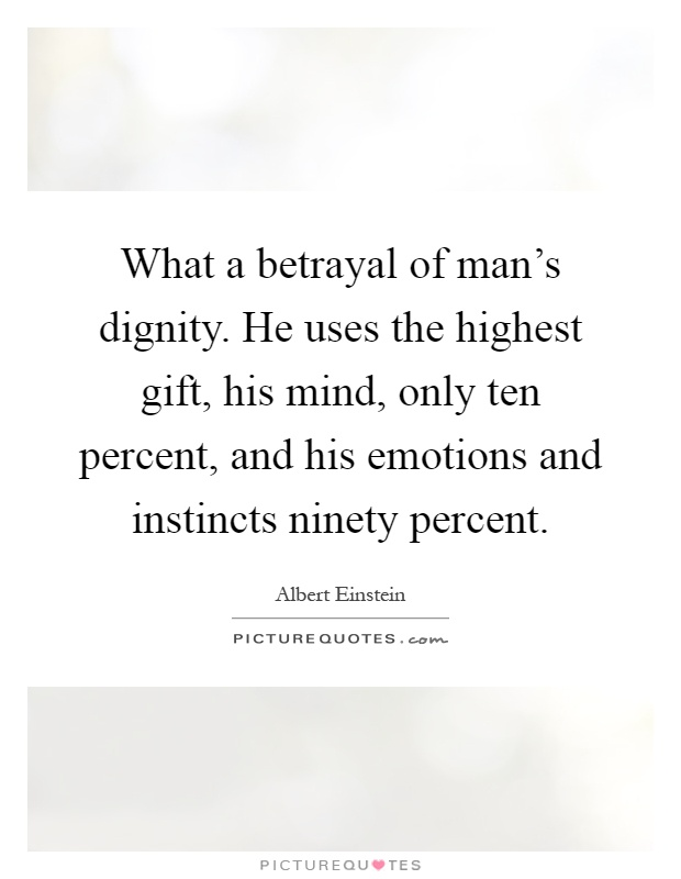What a betrayal of man's dignity. He uses the highest gift, his mind, only ten percent, and his emotions and instincts ninety percent Picture Quote #1