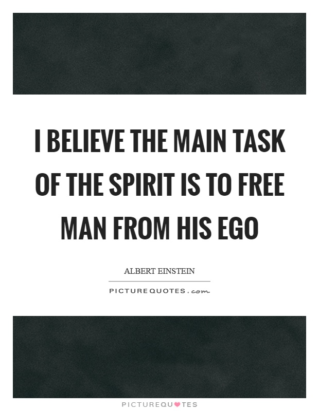 I believe the main task of the spirit is to free man from his ego Picture Quote #1