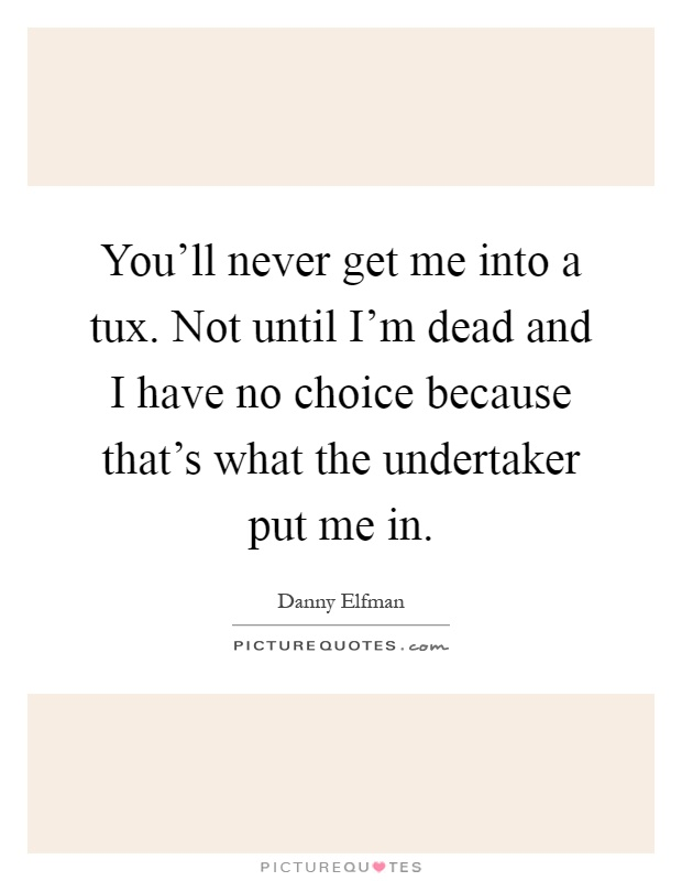 You'll never get me into a tux. Not until I'm dead and I have no choice because that's what the undertaker put me in Picture Quote #1