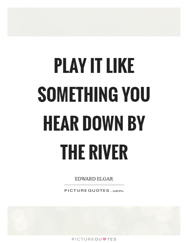 Play it like something you hear down by the river Picture Quote #1